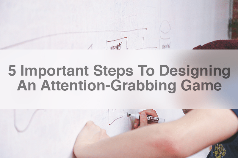 5 Important Steps To Designing An Attention Grabbing Game